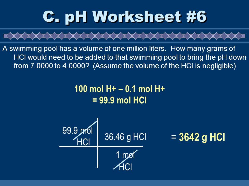 C. pH Worksheet #6 100 mol H+ – 0.1 mol H+ = 99.9 mol HCl = 3642 g HCl 99.9 mol HCl 36.46 g HCl 1 mol HCl A swimming pool has a volume of one million