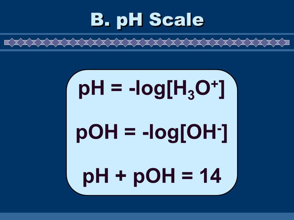 B. pH Scale pH = -log[H 3 O + ] pOH = -log[OH - ] pH + pOH = 14