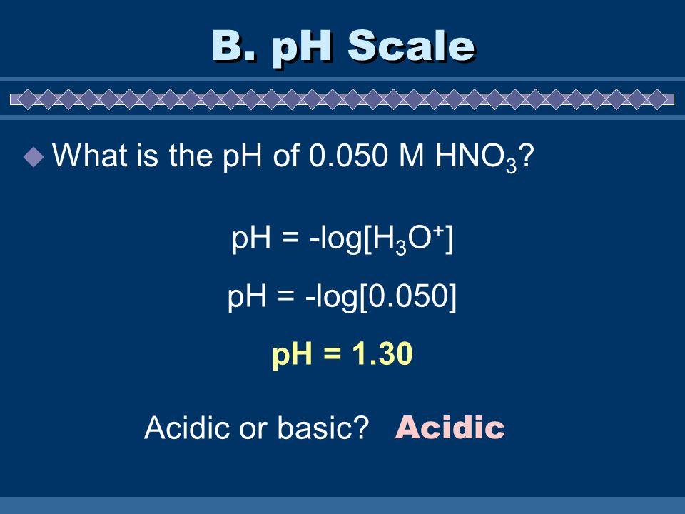 B. pH Scale What is the pH of 0.050 M HNO 3 ? pH = -log[H 3 O + ] pH = -log[0.050] pH = 1.30 Acidic or basic? Acidic