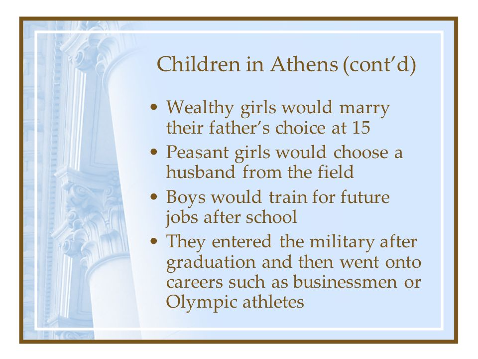 Children in Athens (contd) Wealthy girls would marry their fathers choice at 15 Peasant girls would choose a husband from the field Boys would train f