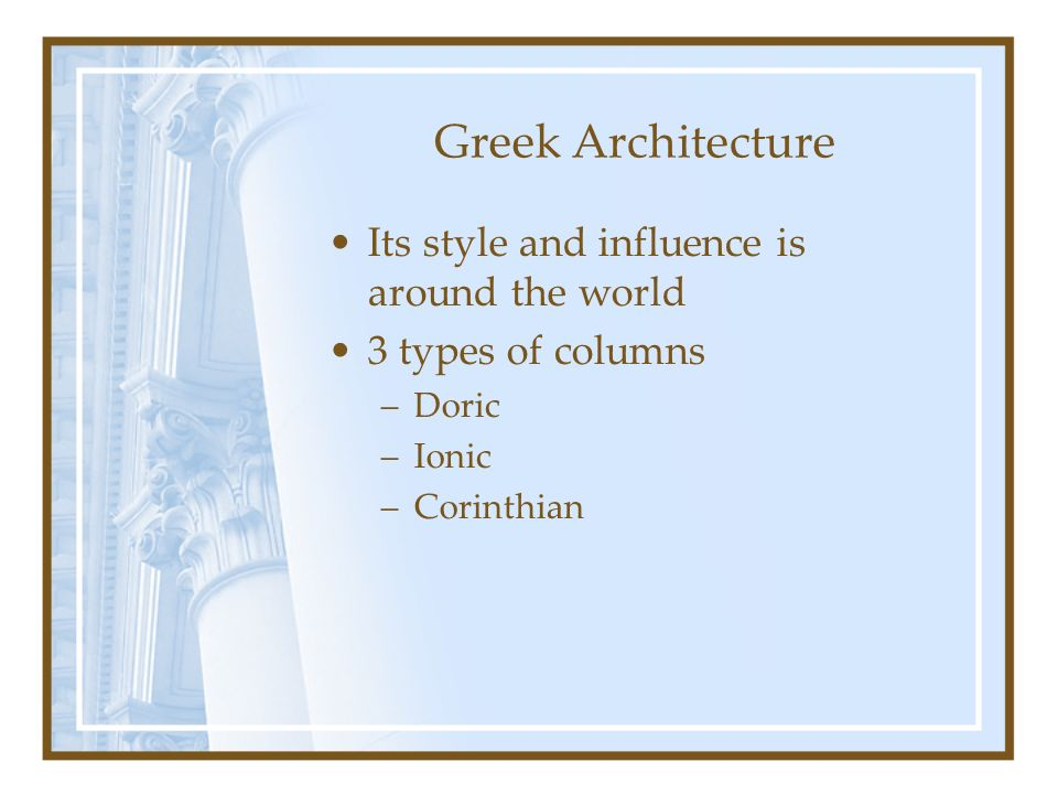 Greek Architecture Its style and influence is around the world 3 types of columns –Doric –Ionic –Corinthian