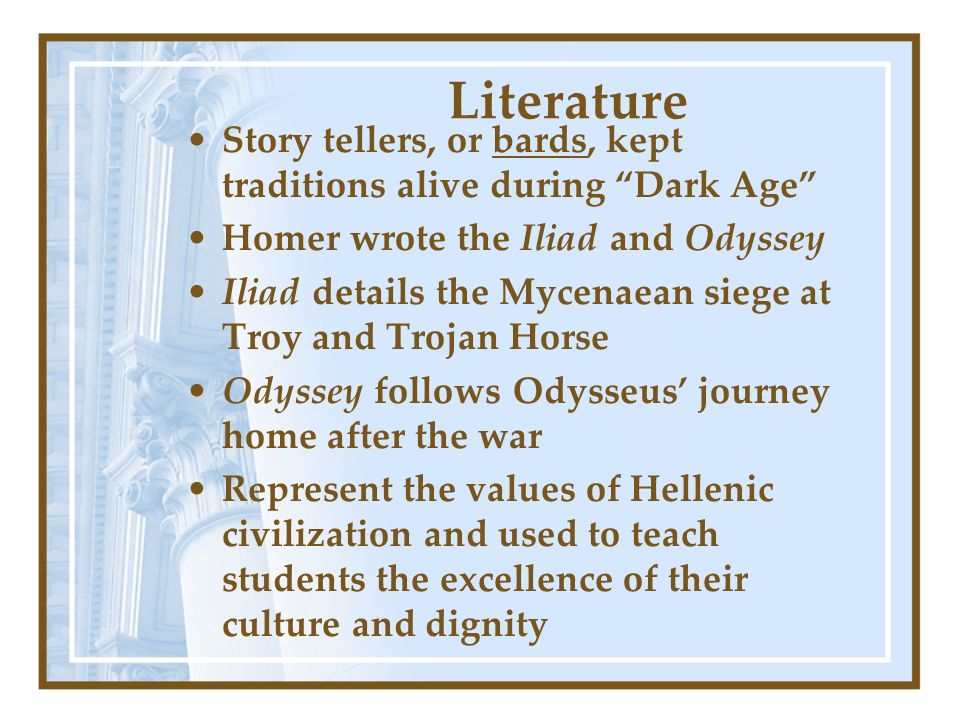 Literature Story tellers, or bards, kept traditions alive during Dark Age Homer wrote the Iliad and Odyssey Iliad details the Mycenaean siege at Troy