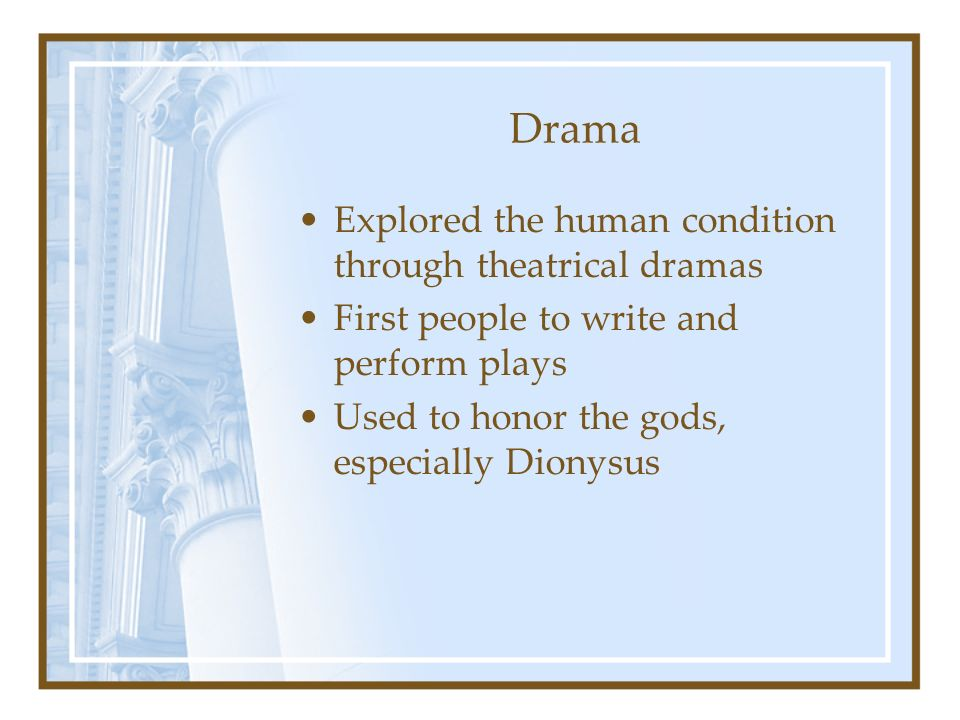 Drama Explored the human condition through theatrical dramas First people to write and perform plays Used to honor the gods, especially Dionysus