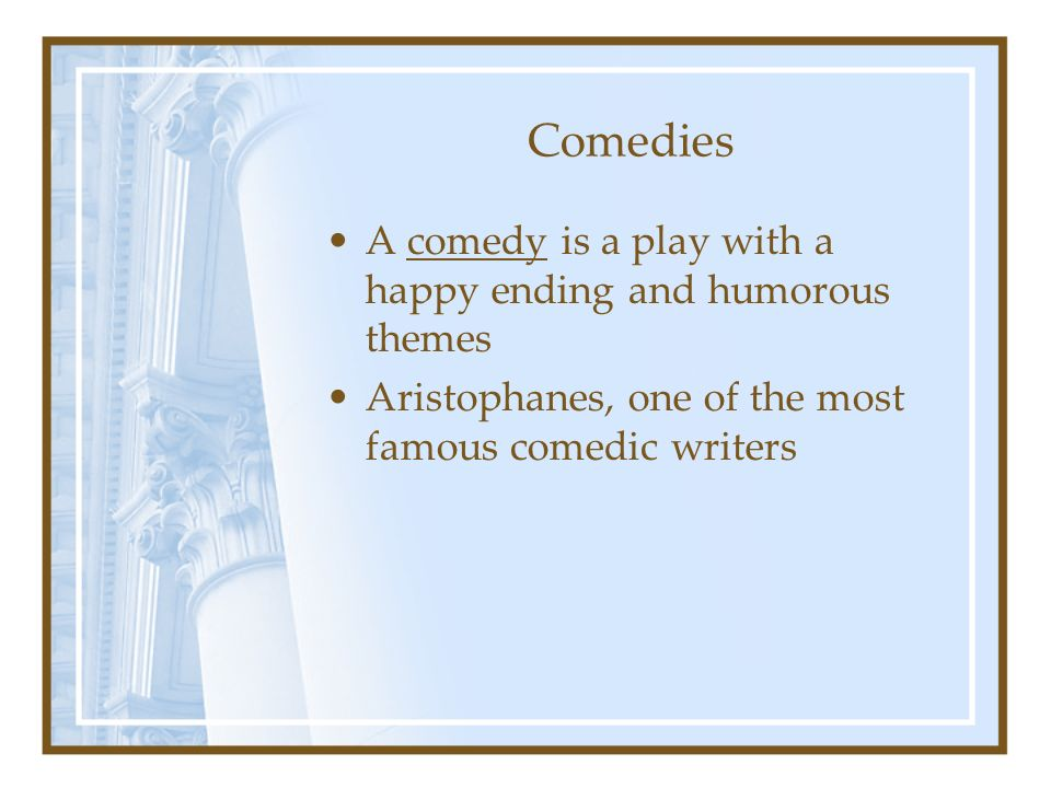 Comedies A comedy is a play with a happy ending and humorous themes Aristophanes, one of the most famous comedic writers