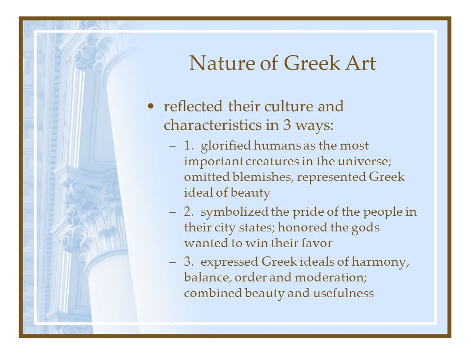 Nature of Greek Art reflected their culture and characteristics in 3 ways: –1. glorified humans as the most important creatures in the universe; omitt