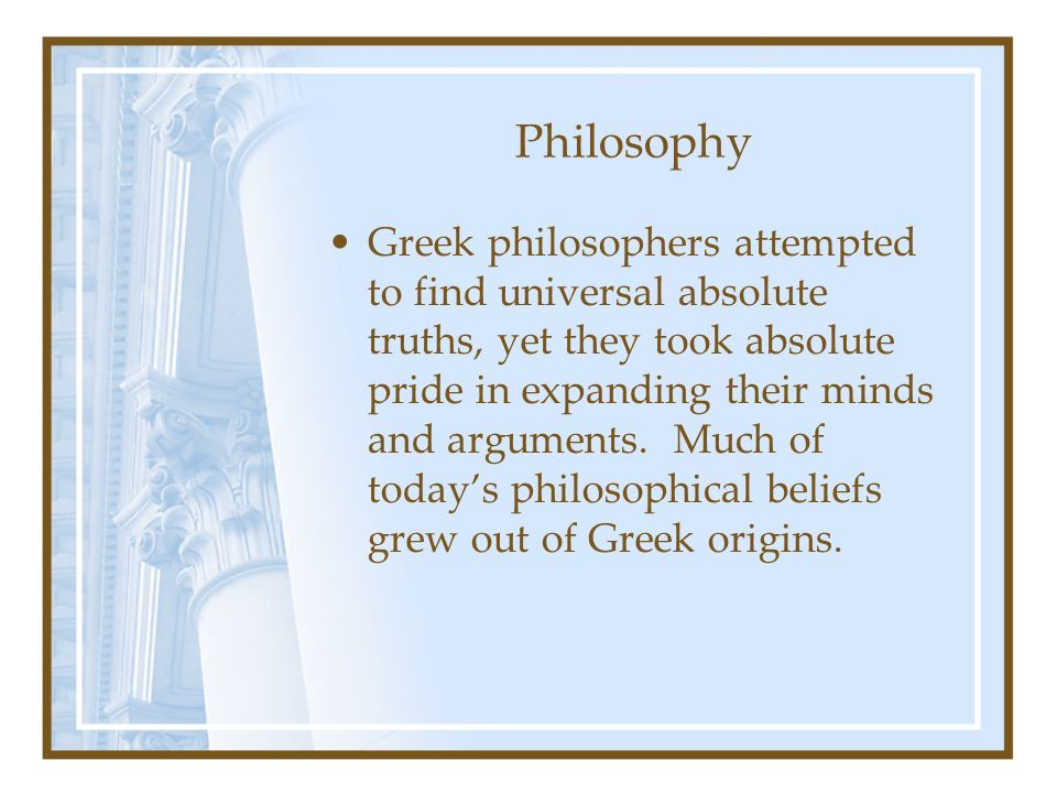 Philosophy Greek philosophers attempted to find universal absolute truths, yet they took absolute pride in expanding their minds and arguments. Much o