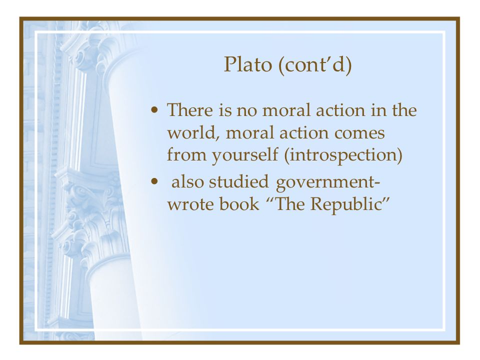 Plato (contd) There is no moral action in the world, moral action comes from yourself (introspection) also studied government- wrote book The Republic