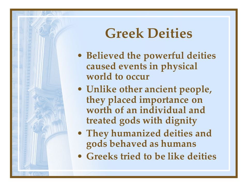 Greek Deities Believed the powerful deities caused events in physical world to occur Unlike other ancient people, they placed importance on worth of a