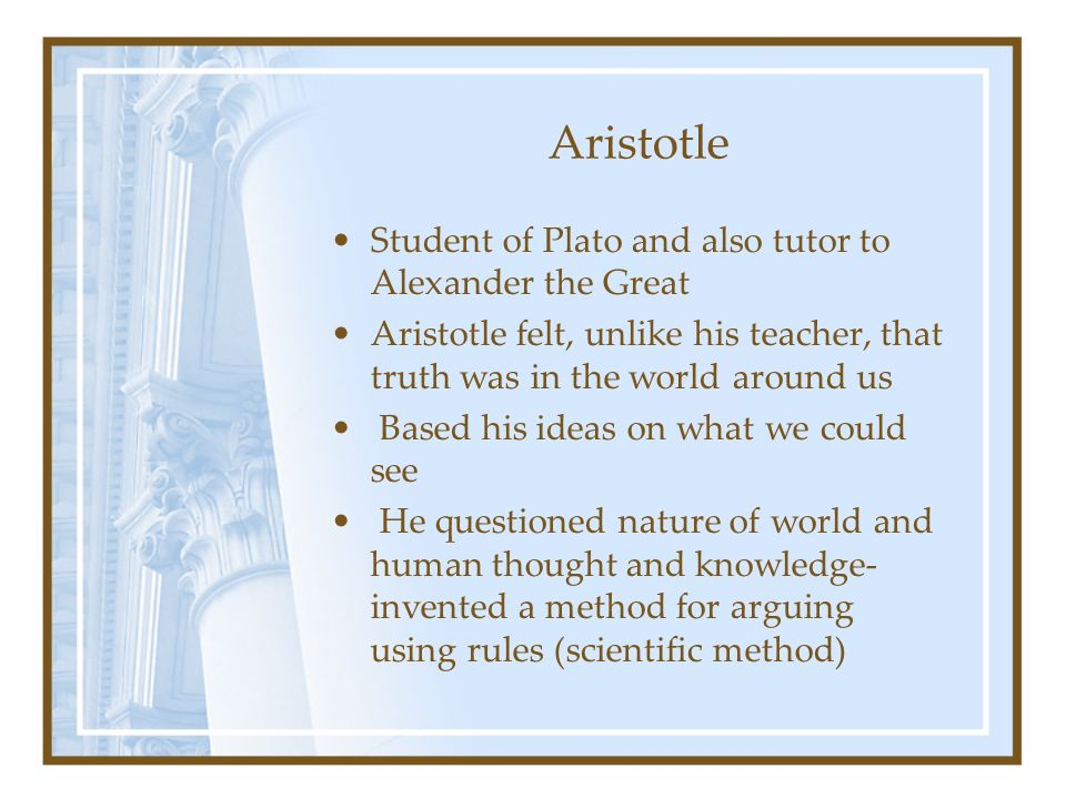 Aristotle Student of Plato and also tutor to Alexander the Great Aristotle felt, unlike his teacher, that truth was in the world around us Based his i