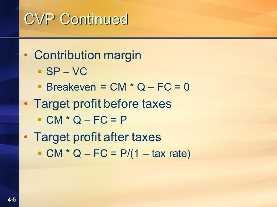 4-5 CVP Continued Contribution margin SP – VC Breakeven = CM * Q – FC = 0 Target profit before taxes CM * Q – FC = P Target profit after taxes CM * Q – FC = P/(1 – tax rate)