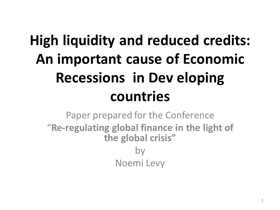 High liquidity and reduced credits: An important cause of Economic Recessions in Dev eloping countries Paper prepared for the Conference Re-regulating global finance in the light of the global crisis by Noemi Levy 1