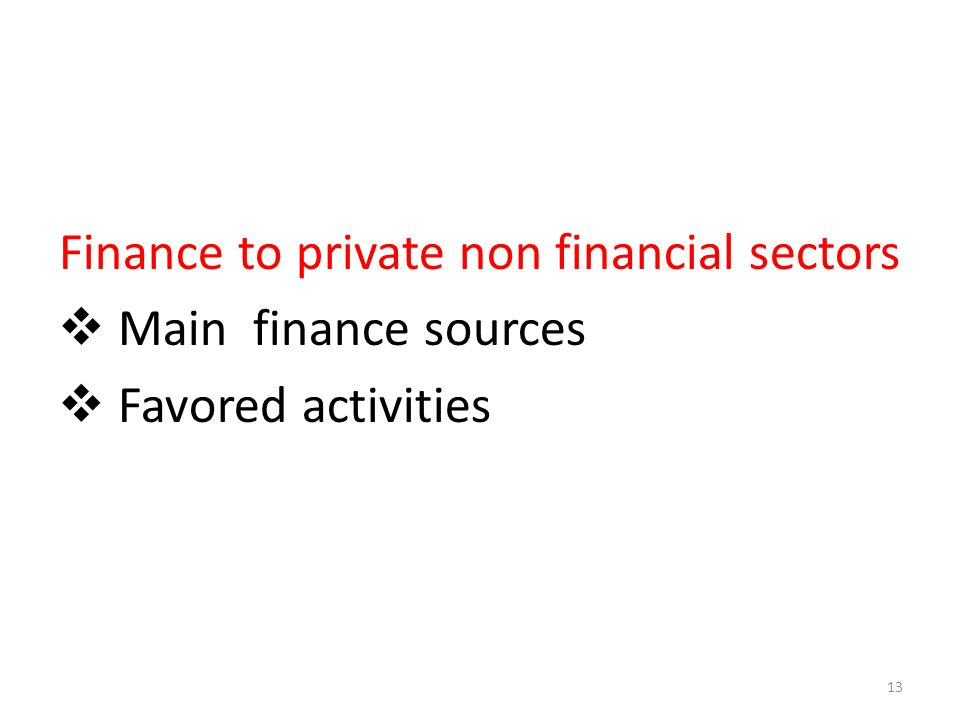 Finance to private non financial sectors Main finance sources Favored activities 13