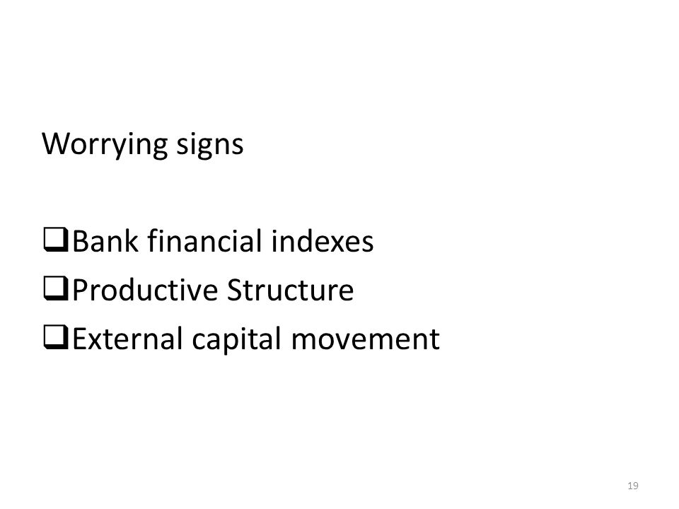 Worrying signs Bank financial indexes Productive Structure External capital movement 19