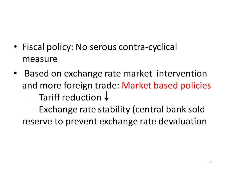 Fiscal policy: No serous contra-cyclical measure Based on exchange rate market intervention and more foreign trade: Market based policies - Tariff reduction - Exchange rate stability (central bank sold reserve to prevent exchange rate devaluation 27