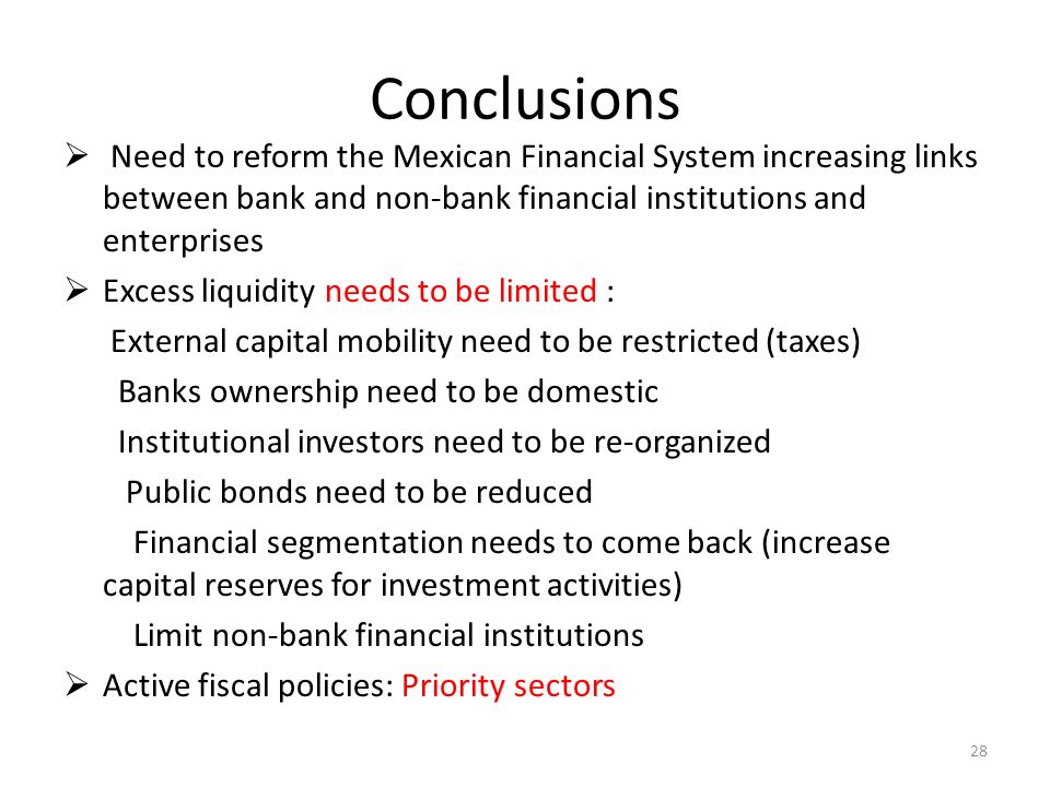 Conclusions Need to reform the Mexican Financial System increasing links between bank and non-bank financial institutions and enterprises Excess liquidity needs to be limited : External capital mobility need to be restricted (taxes) Banks ownership need to be domestic Institutional investors need to be re-organized Public bonds need to be reduced Financial segmentation needs to come back (increase capital reserves for investment activities) Limit non-bank financial institutions Active fiscal policies: Priority sectors 28