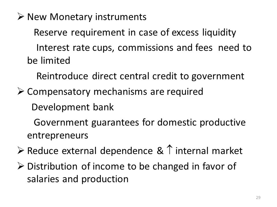 New Monetary instruments Reserve requirement in case of excess liquidity Interest rate cups, commissions and fees need to be limited Reintroduce direct central credit to government Compensatory mechanisms are required Development bank Government guarantees for domestic productive entrepreneurs Reduce external dependence & internal market Distribution of income to be changed in favor of salaries and production 29