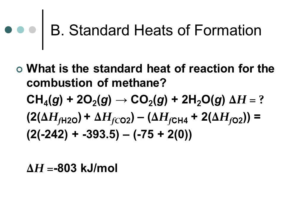 B. Standard Heats of Formation CaCO 3 (s) CaO(s) + CO 2 (g) ΔH = ? ( ΔH f CaO + ΔH fC O2 ) – ( ΔH f CaCO3 ) = (-635 + -393.5) – (-1207) ΔH = 179 kJ/mo