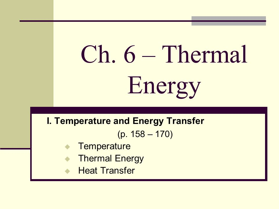 Ch. 6 – Thermal Energy I. Temperature and Energy Transfer (p. 158 – 170) Temperature Thermal Energy Heat Transfer