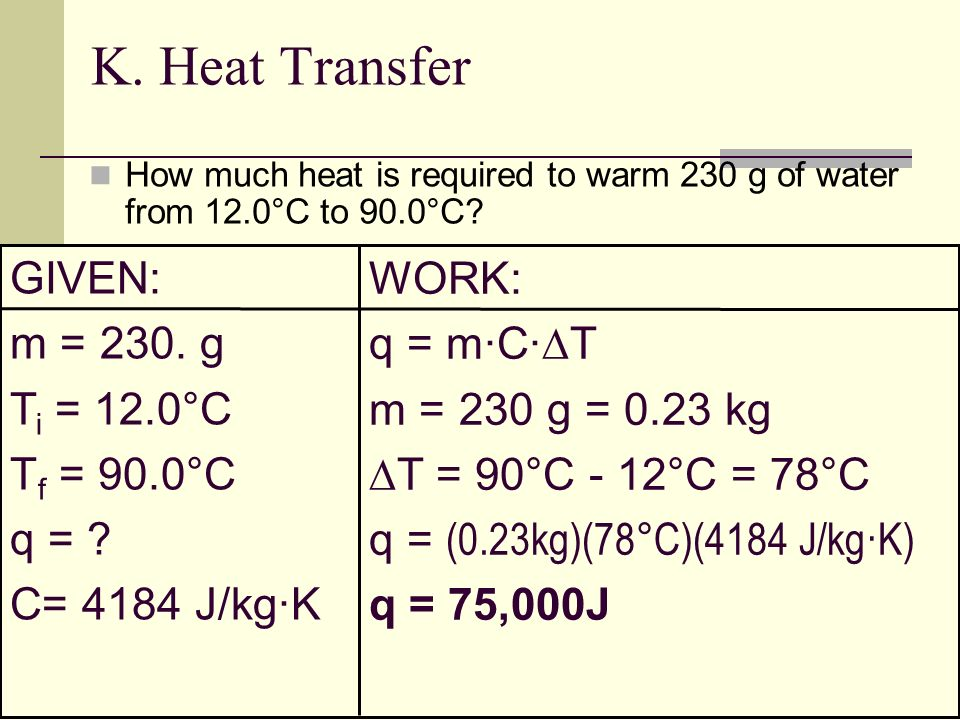 K. Heat Transfer How much heat is required to warm 230 g of water from 12.0°C to 90.0°C? GIVEN: m = 230. g T i = 12.0°C T f = 90.0°C q = ? C= 4184 J/k