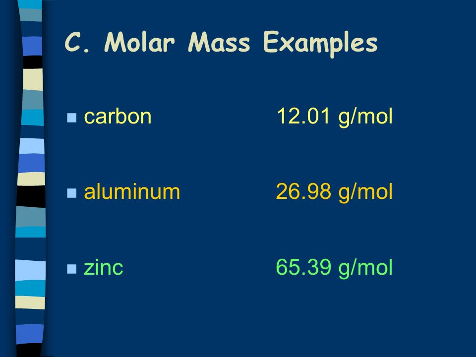 C. Molar Mass n Mass of 1 mole of an element or compound n Atomic mass (on the PT) tells the... mass of each atom (amu) grams per mole (g/mol) n Round