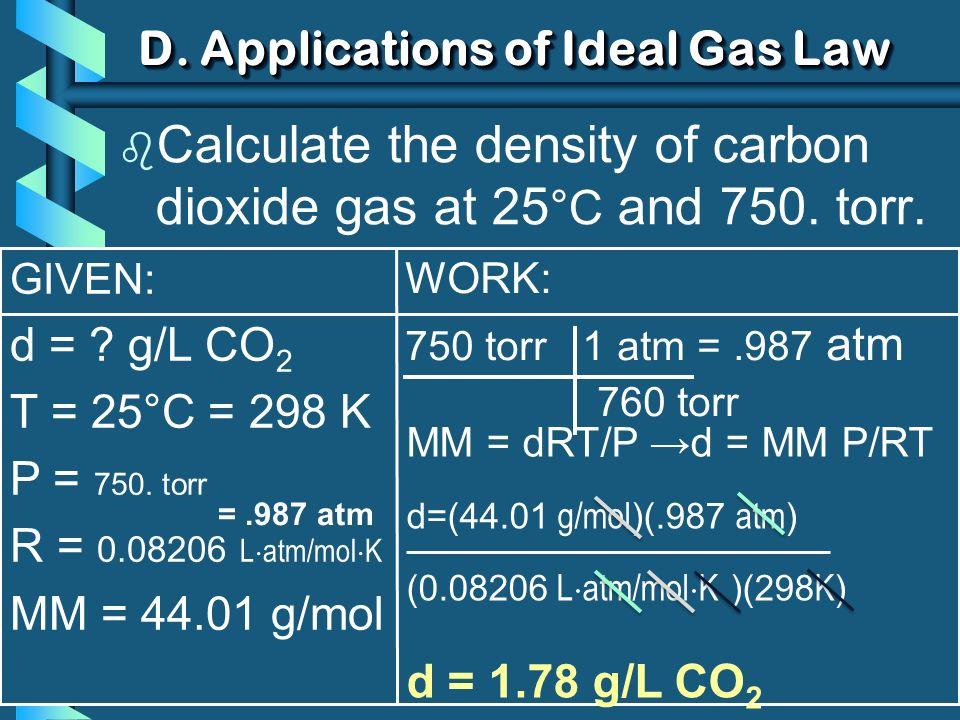 GIVEN: d = ? g/L CO 2 T = 25°C = 298 K P = 750. torr R = 0.08206 L atm/mol K MM = 44.01 g/mol MM = dRT/P d = MM P/RT d=(44.01 g/mol )(.987 atm ) (0.08