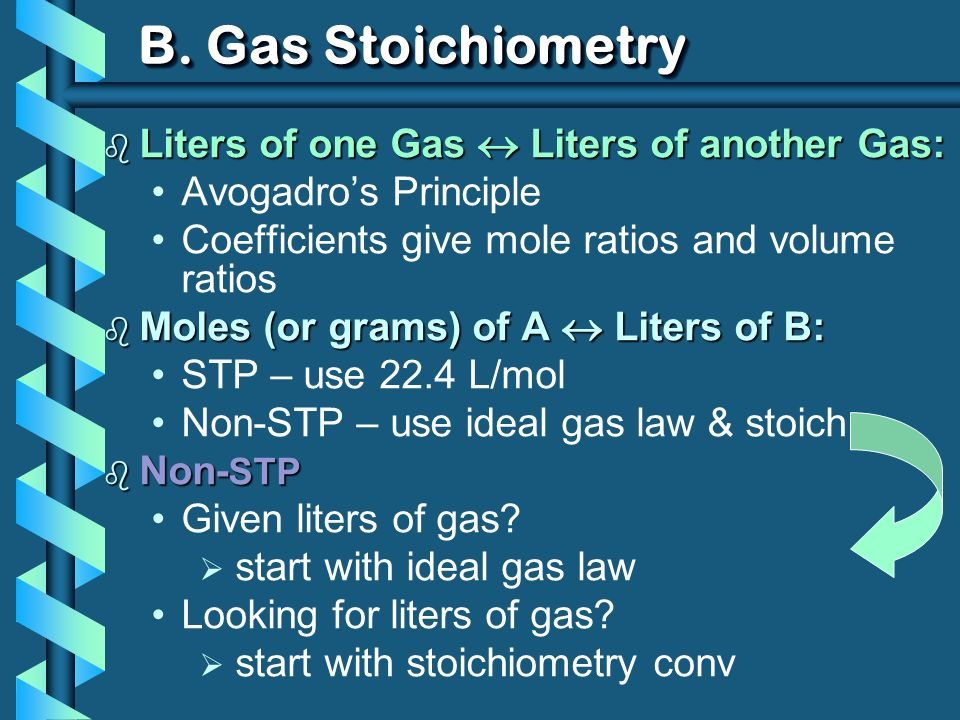 B. Gas Stoichiometry b Liters of one Gas Liters of another Gas: Avogadros Principle Coefficients give mole ratios and volume ratios b Moles (or grams)