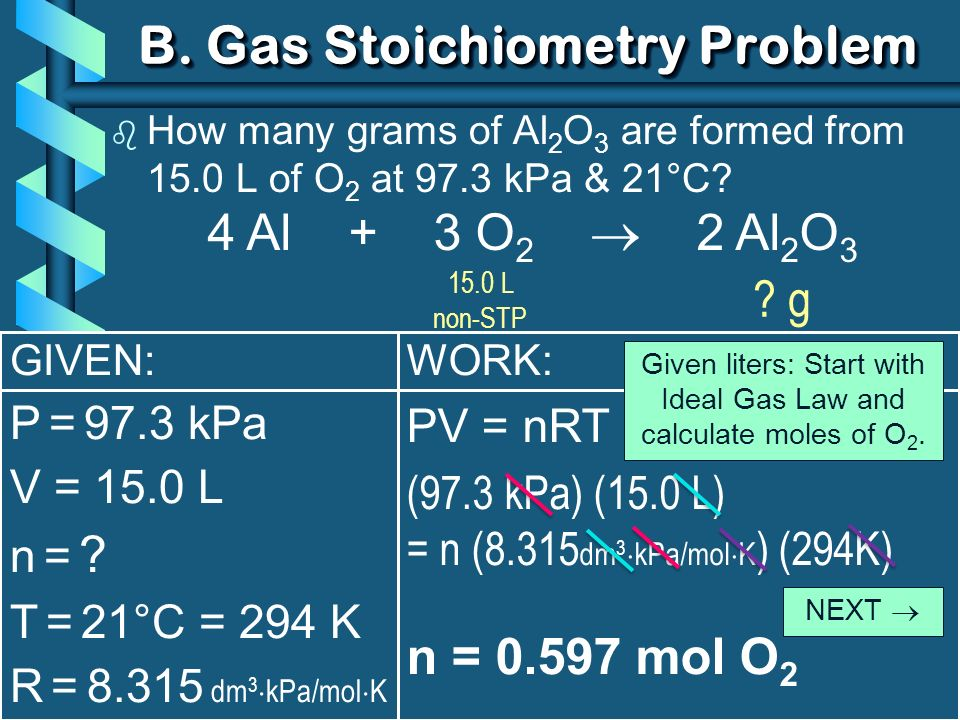 WORK: PV = nRT (97.3 kPa) (15.0 L) = n (8.315 dm 3 kPa/mol K ) (294K) n = 0.597 mol O 2 B. Gas Stoichiometry Problem b How many grams of Al 2 O 3 are