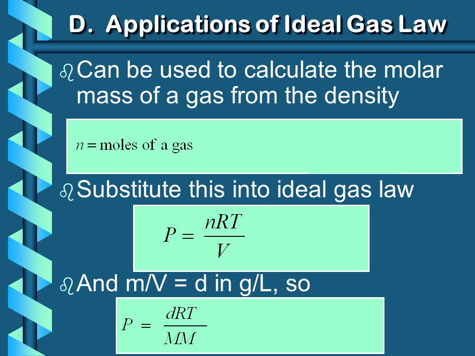 D. Applications of Ideal Gas Law b Can be used to calculate the molar mass of a gas from the density b Substitute this into ideal gas law b And m/V =