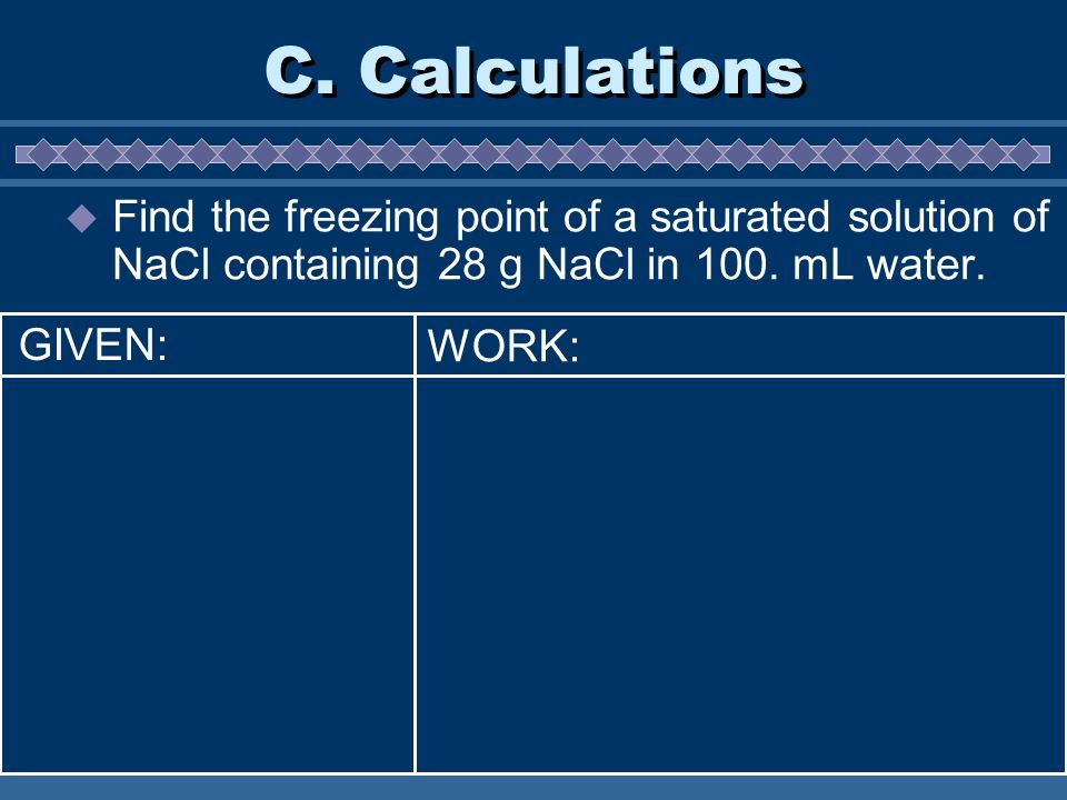 C. Calculations Find the freezing point of a saturated solution of NaCl containing 28 g NaCl in 100. mL water. WORK: GIVEN:
