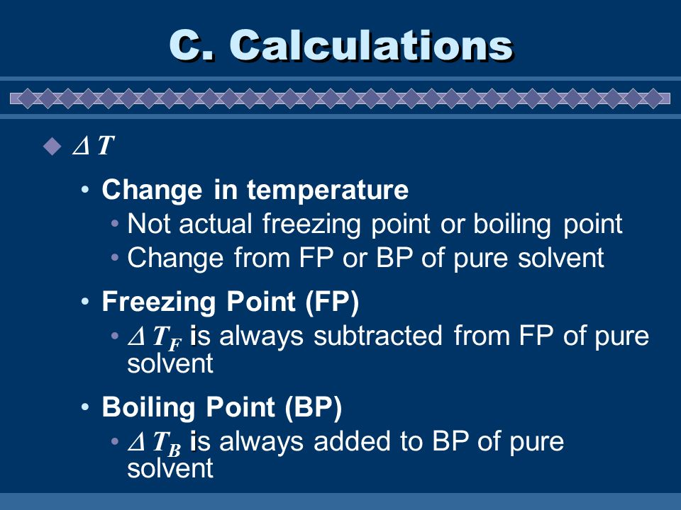 C. Calculations T Change in temperature Not actual freezing point or boiling point Change from FP or BP of pure solvent Freezing Point (FP) i T F is a