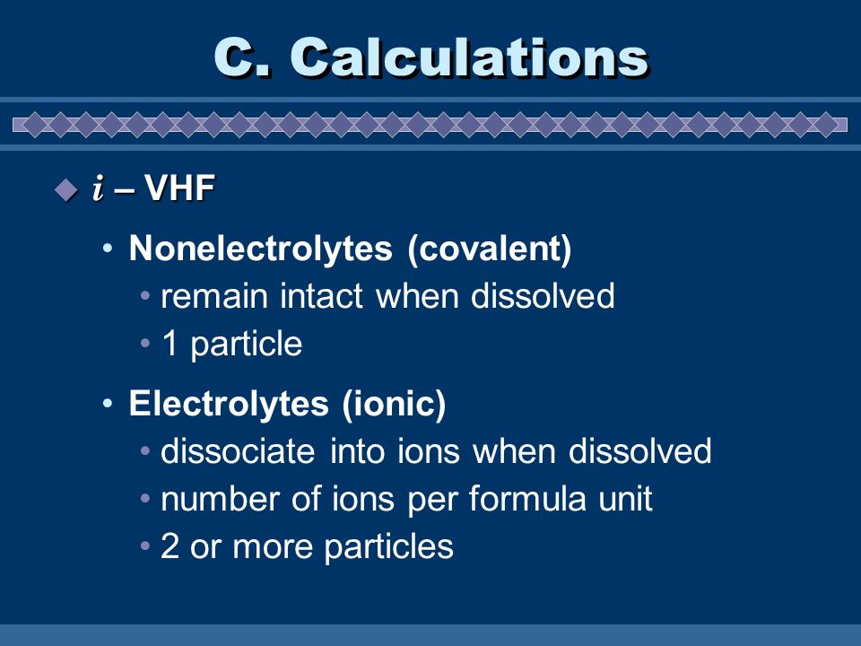 C. Calculations i – VHF i – VHF Nonelectrolytes (covalent) remain intact when dissolved 1 particle Electrolytes (ionic) dissociate into ions when diss