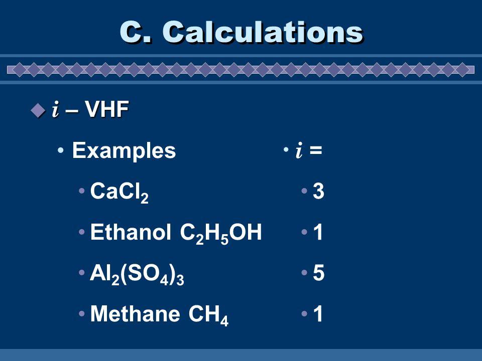 C. Calculations i – VHF i – VHF Examples CaCl 2 Ethanol C 2 H 5 OH Al 2 (SO 4 ) 3 Methane CH 4 i = 3 1 5 1
