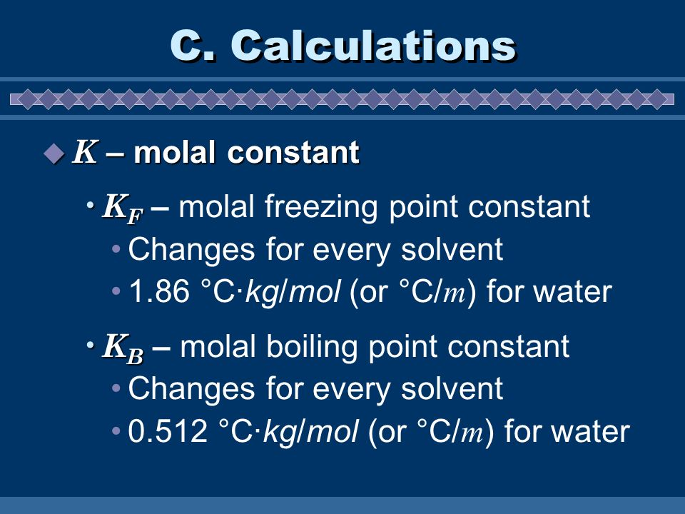 C. Calculations K – molal constant K – molal constant K F K F – molal freezing point constant Changes for every solvent 1.86 °C·kg/mol (or °C/ m ) for