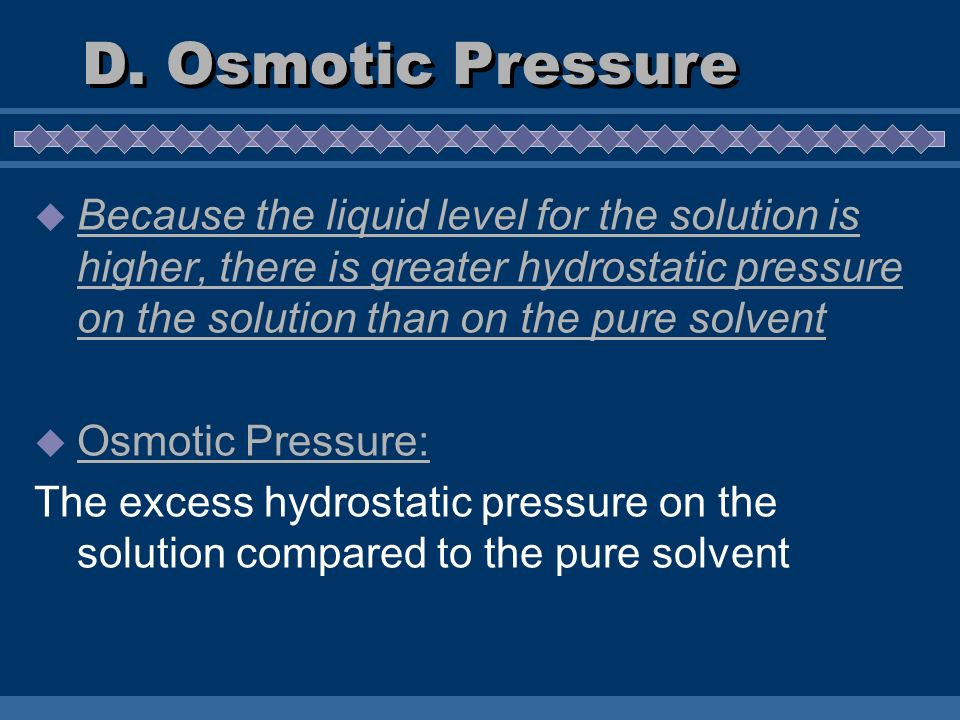 Because the liquid level for the solution is higher, there is greater hydrostatic pressure on the solution than on the pure solvent Osmotic Pressure: The excess hydrostatic pressure on the solution compared to the pure solvent D.