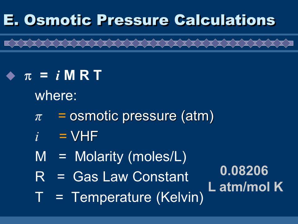 = i M R T where: osmotic pressure (atm) π = osmotic pressure (atm) VHF i = VHF M = Molarity (moles/L) R = Gas Law Constant T = Temperature (Kelvin) E.