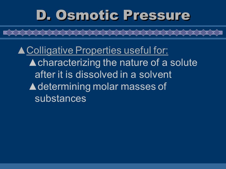 Colligative Properties useful for: characterizing the nature of a solute after it is dissolved in a solvent determining molar masses of substances D.