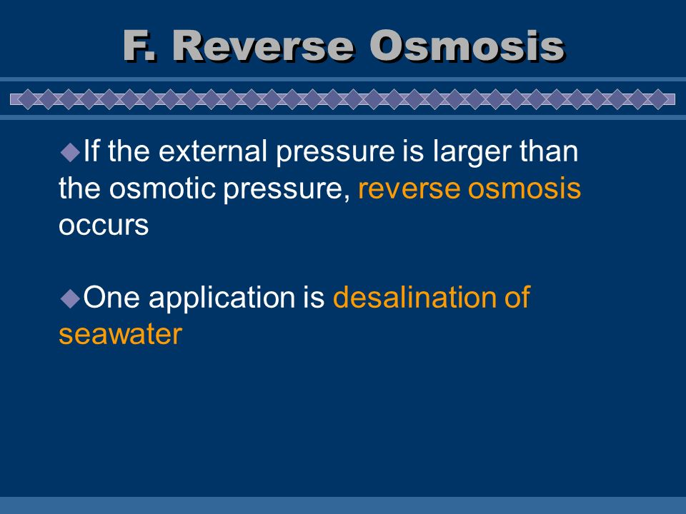If the external pressure is larger than the osmotic pressure, reverse osmosis occurs One application is desalination of seawater F. Reverse Osmosis