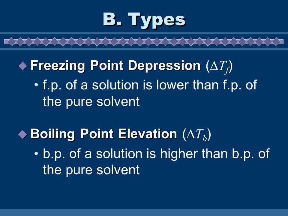 B. Types Freezing Point Depression Freezing Point Depression ( T f ) f.p. of a solution is lower than f.p. of the pure solvent Boiling Point Elevation