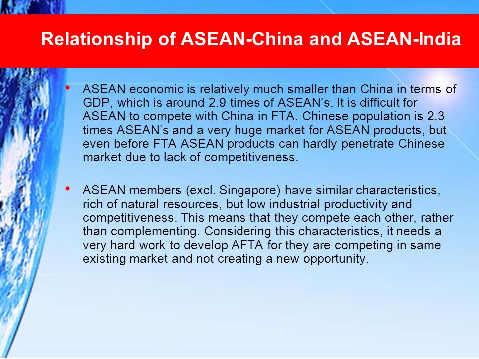 Relationship of ASEAN-China and ASEAN-India ASEAN economic is relatively much smaller than China in terms of GDP, which is around 2.9 times of ASEANs.