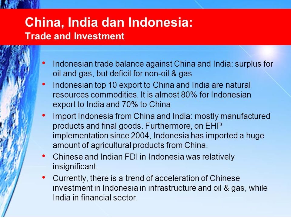 China, India dan Indonesia: Trade and Investment Indonesian trade balance against China and India: surplus for oil and gas, but deficit for non-oil &
