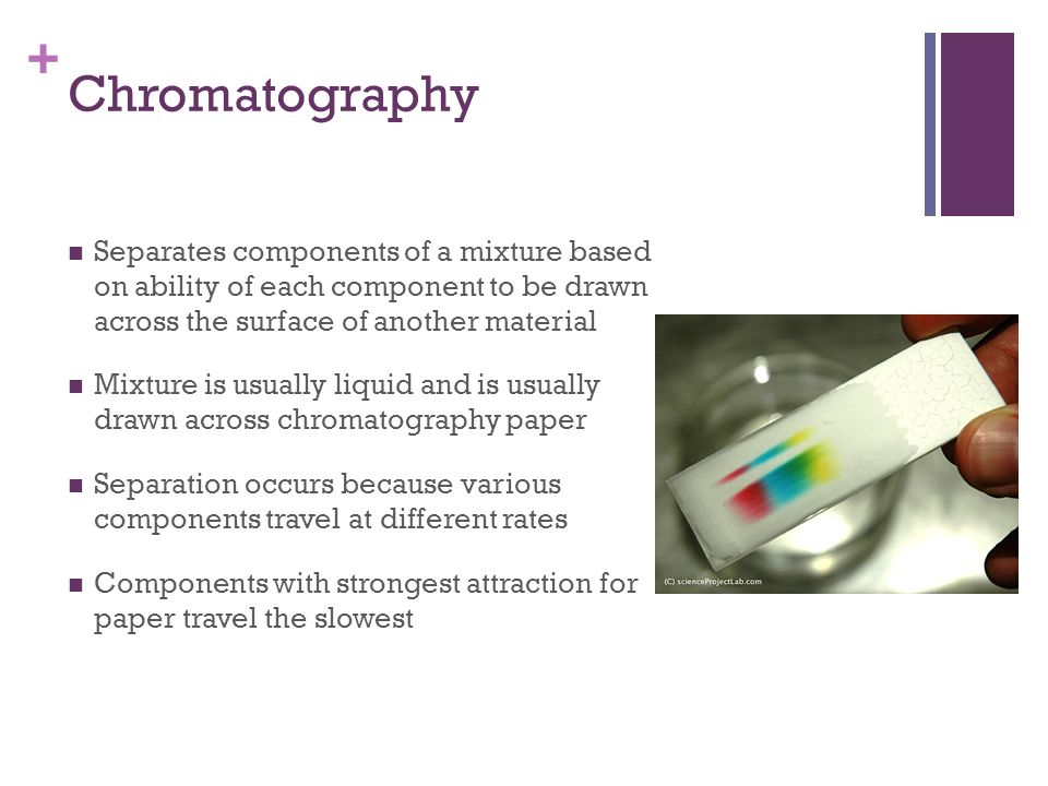 + Chromatography Separates components of a mixture based on ability of each component to be drawn across the surface of another material Mixture is us