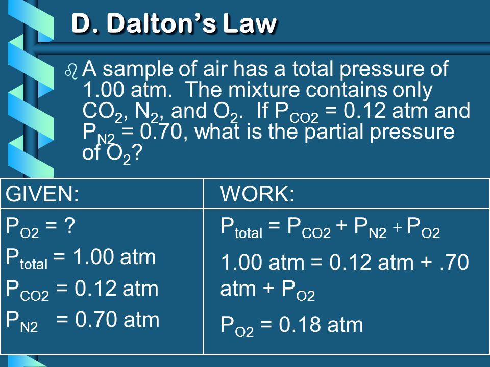 GIVEN: P O2 = ? P total = 1.00 atm P CO2 = 0.12 atm P N2 = 0.70 atm WORK: P total = P CO2 + P N2 + P O2 1.00 atm = 0.12 atm +.70 atm + P O2 P O2 = 0.1