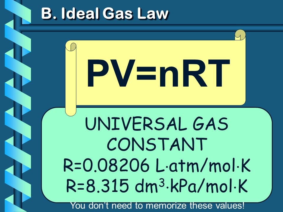 B. Ideal Gas Law UNIVERSAL GAS CONSTANT R=0.08206 L atm/mol K R=8.315 dm 3 kPa/mol K PV=nRT You dont need to memorize these values!