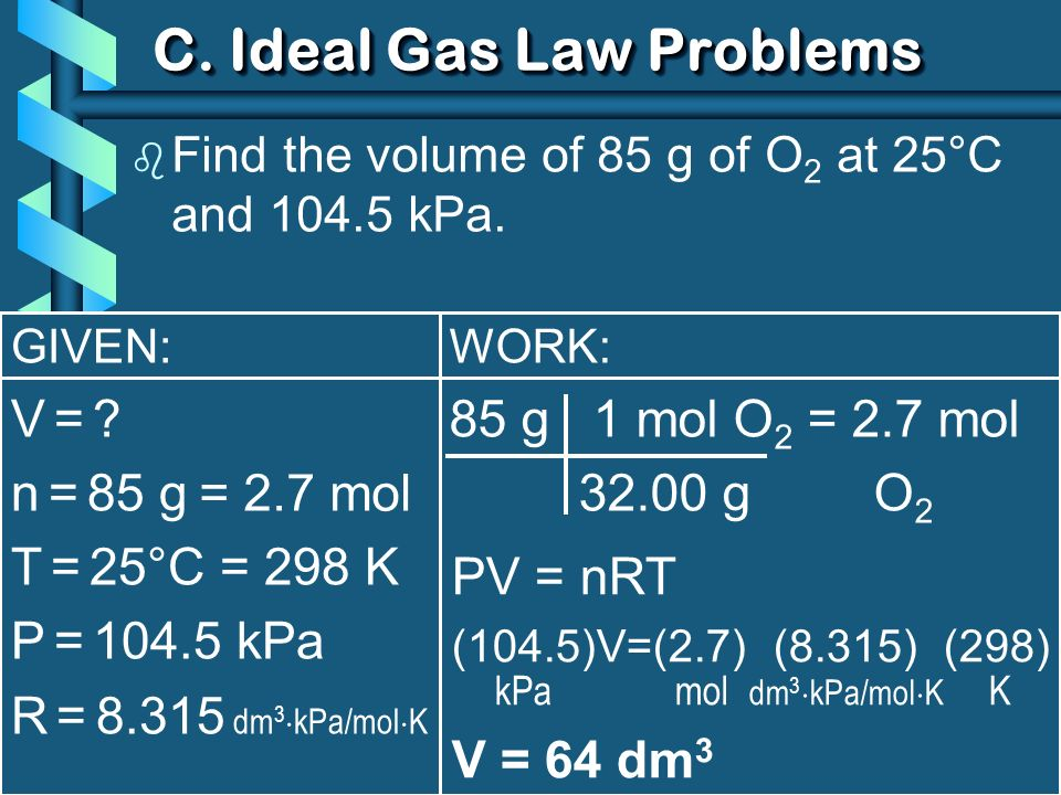 GIVEN: V = ?V = ? n = 85 g T = 25°C = 298 K P = 104.5 kPa R = 8.315 dm 3 kPa/mol K C. Ideal Gas Law Problems b Find the volume of 85 g of O 2 at 25°C