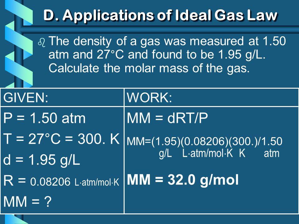 GIVEN: P = 1.50 atm T = 27°C = 300. K d = 1.95 g/L R = 0.08206 L atm/mol K MM = ? WORK: MM = dRT/P MM=(1.95)(0.08206)(300.)/1.50 g/L L atm/mol K K atm