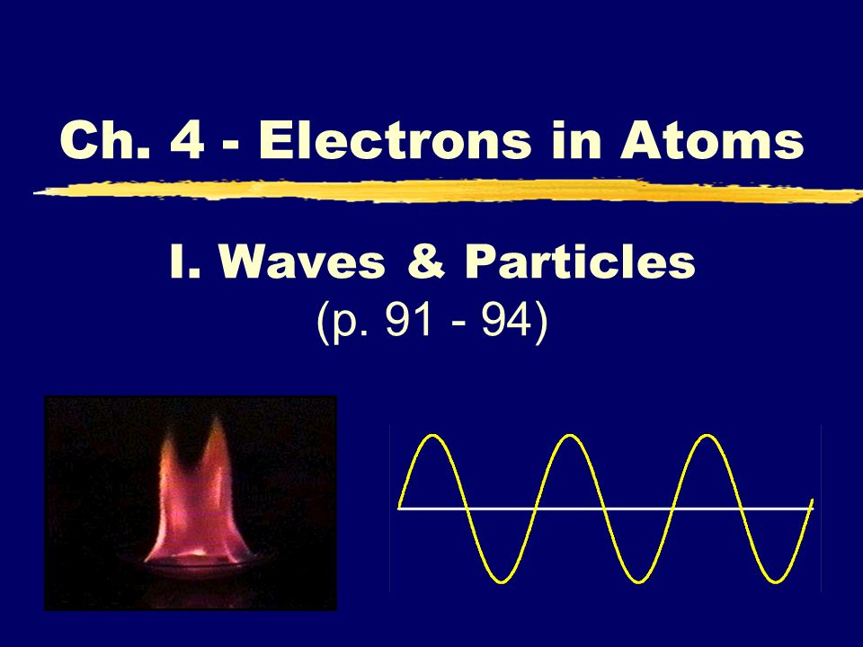 I. Waves & Particles (p. 91 - 94) Ch. 4 - Electrons in Atoms