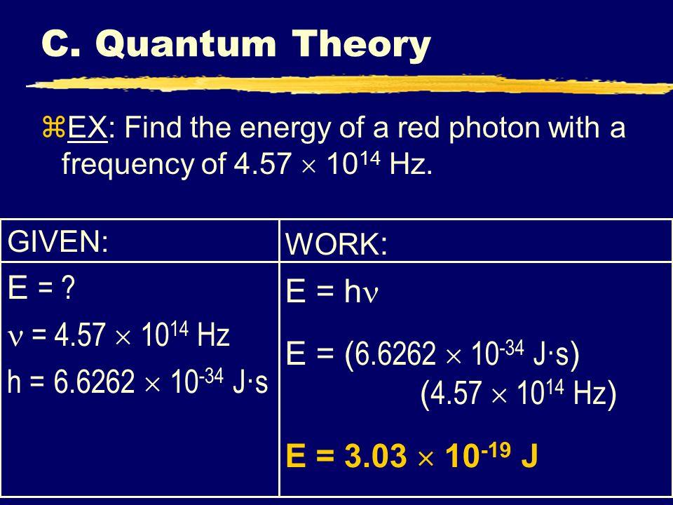 C. Quantum Theory GIVEN: E = ? = 4.57 10 14 Hz h = 6.6262 10 -34 J·s WORK : E = h E = ( 6.6262 10 -34 J·s ) ( 4.57 10 14 Hz ) E = 3.03 10 -19 J zEX: F