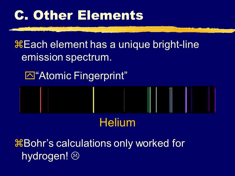 C. Other Elements zEach element has a unique bright-line emission spectrum. yAtomic Fingerprint Helium zBohrs calculations only worked for hydrogen!