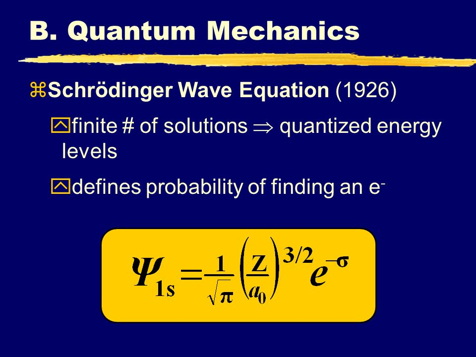 B. Quantum Mechanics zSchrödinger Wave Equation (1926) yfinite # of solutions quantized energy levels ydefines probability of finding an e -