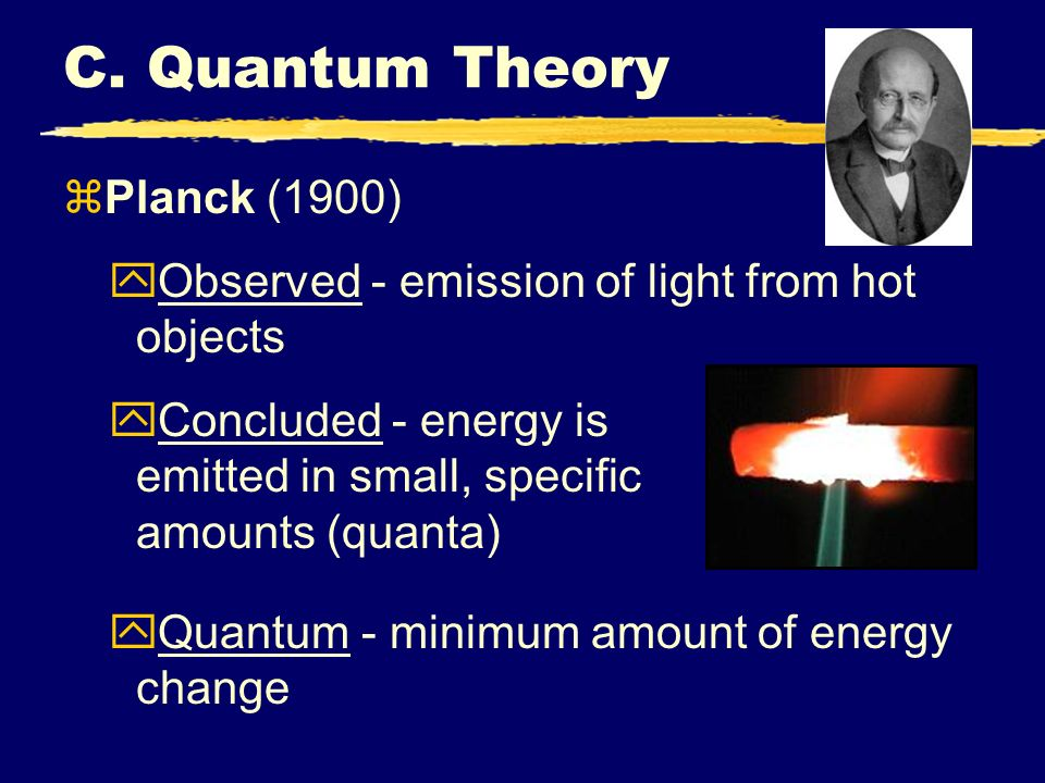 C. Quantum Theory zPlanck (1900) yObserved - emission of light from hot objects yConcluded - energy is emitted in small, specific amounts (quanta) yQu